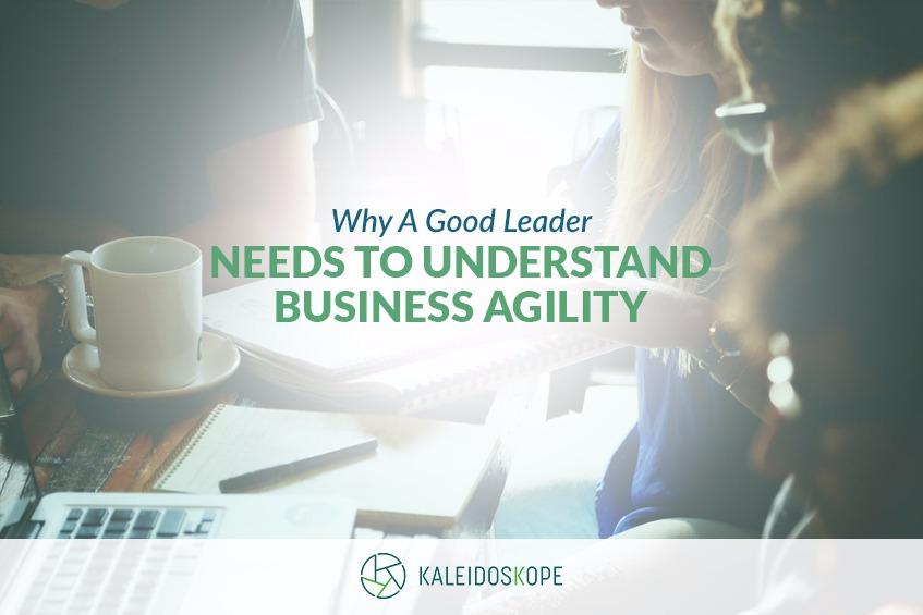 KALEIDOSKOPE BLOG Why A Good Leader Needs To Understand Business Agility SEPTEMBER 2018